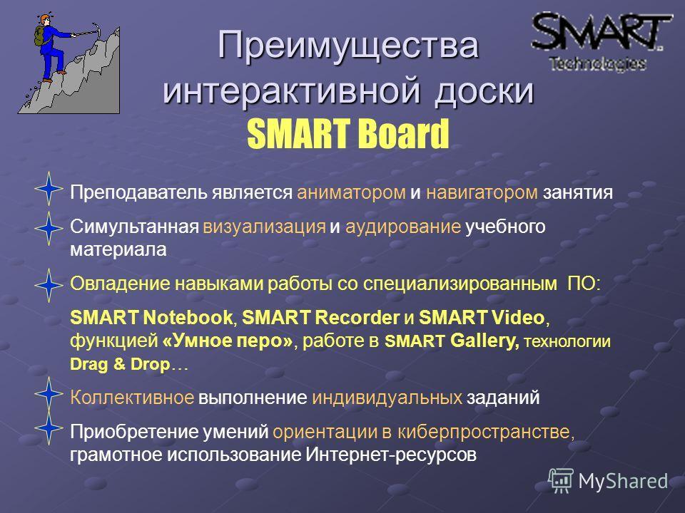 Преимущества интерактивной доски Преимущества интерактивной доски SMART Board Преподаватель является аниматором и навигатором занятия Симультанная визуализация и аудирование учебного материала Овладение навыками работы со специализированным ПО: SMART