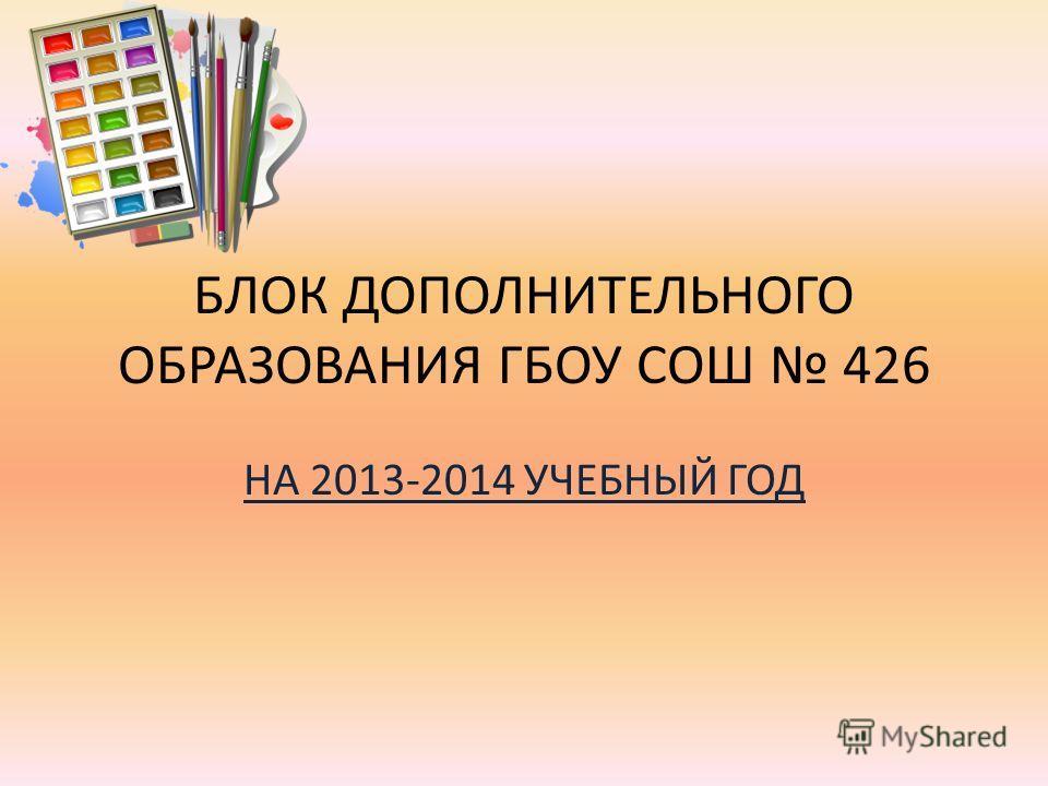 БЛОК ДОПОЛНИТЕЛЬНОГО ОБРАЗОВАНИЯ ГБОУ СОШ 426 НА 2013-2014 УЧЕБНЫЙ ГОД