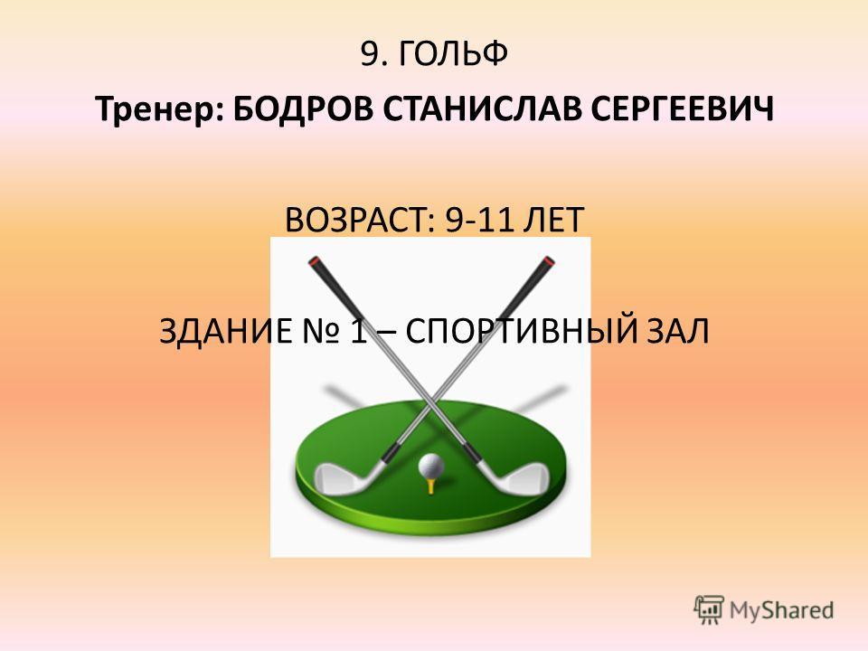 9. ГОЛЬФ Тренер: БОДРОВ СТАНИСЛАВ СЕРГЕЕВИЧ ВОЗРАСТ: 9-11 ЛЕТ ЗДАНИЕ 1 – СПОРТИВНЫЙ ЗАЛ
