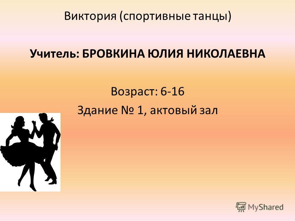 Виктория (спортивные танцы) Учитель: БРОВКИНА ЮЛИЯ НИКОЛАЕВНА Возраст: 6-16 Здание 1, актовый зал