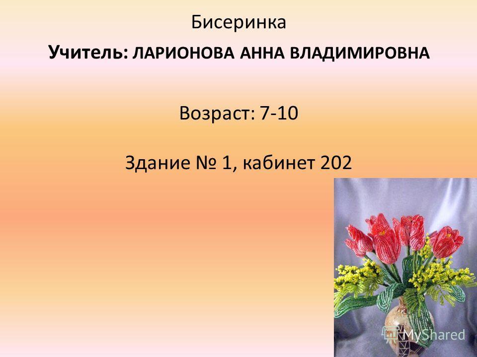 Бисеринка Учитель: ЛАРИОНОВА АННА ВЛАДИМИРОВНА Возраст: 7-10 Здание 1, кабинет 202