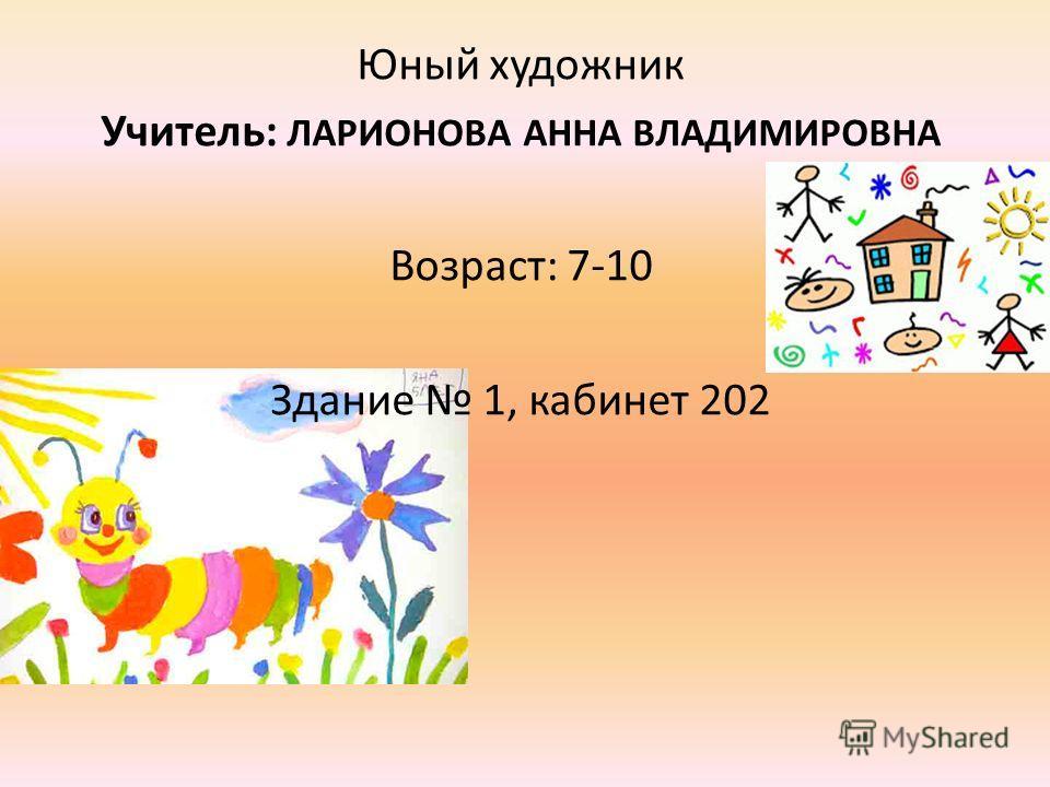 Юный художник Учитель: ЛАРИОНОВА АННА ВЛАДИМИРОВНА Возраст: 7-10 Здание 1, кабинет 202