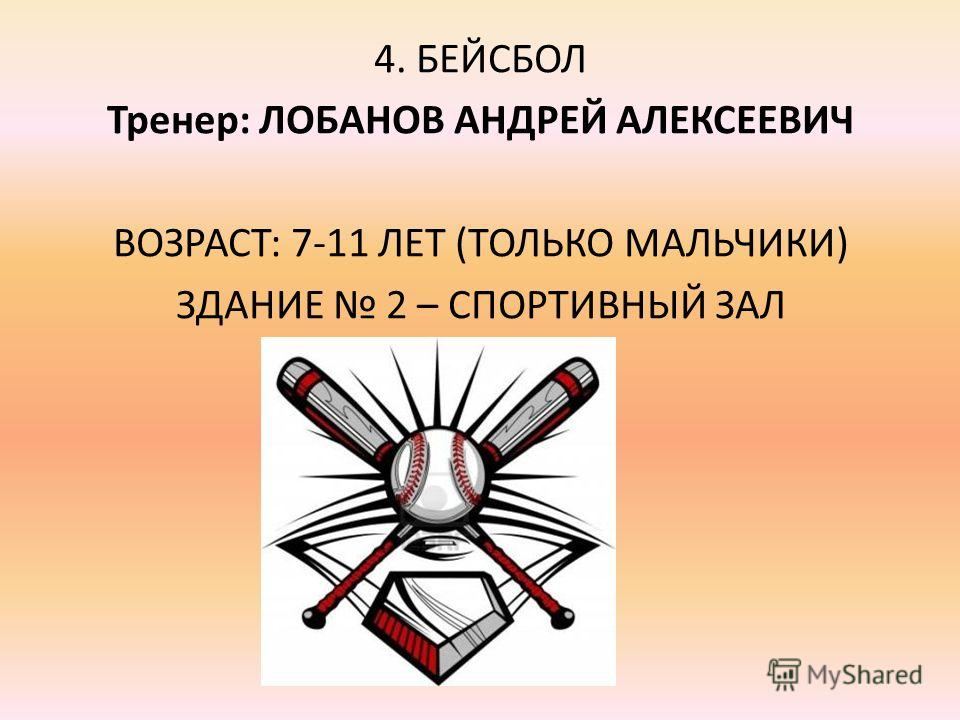 4. БЕЙСБОЛ Тренер: ЛОБАНОВ АНДРЕЙ АЛЕКСЕЕВИЧ ВОЗРАСТ: 7-11 ЛЕТ (ТОЛЬКО МАЛЬЧИКИ) ЗДАНИЕ 2 – СПОРТИВНЫЙ ЗАЛ