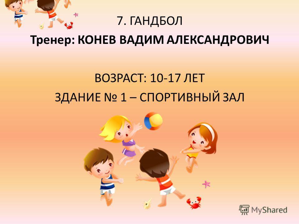 7. ГАНДБОЛ Тренер: КОНЕВ ВАДИМ АЛЕКСАНДРОВИЧ ВОЗРАСТ: 10-17 ЛЕТ ЗДАНИЕ 1 – СПОРТИВНЫЙ ЗАЛ