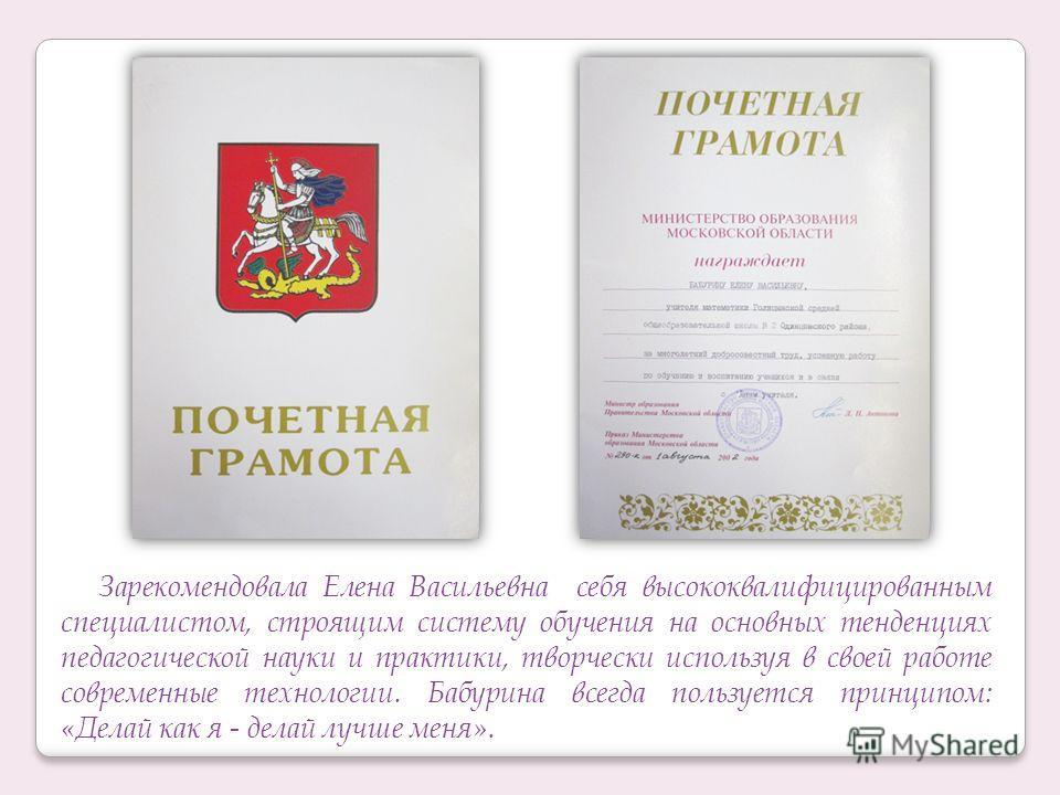 Зарекомендовала Елена Васильевна себя высококвалифицированным специалистом, строящим систему обучения на основных тенденциях педагогической науки и практики, творчески используя в своей работе современные технологии. Бабурина всегда пользуется принци