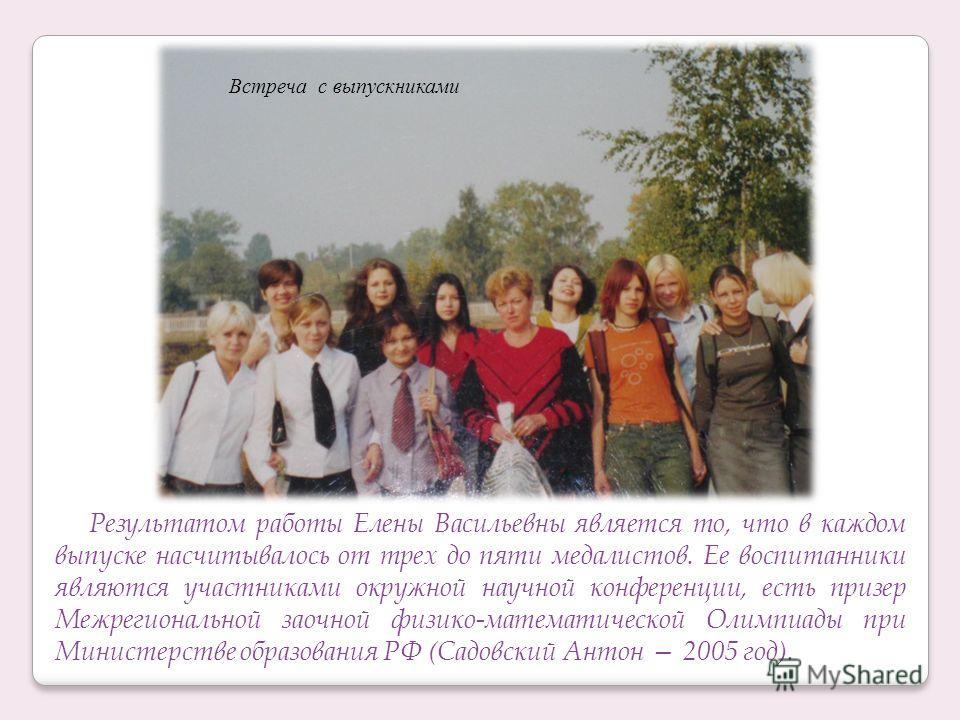 Результатом работы Елены Васильевны является то, что в каждом выпуске насчитывалось от трех до пяти медалистов. Ее воспитанники являются участниками окружной научной конференции, есть призер Межрегиональной заочной физико-математической Олимпиады при