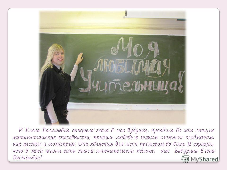 И Елена Васильевна открыла глаза в мое будущее, проявила во мне спящие математические способности, привила любовь к таким сложным предметам, как алгебра и геометрия. Она является для меня примером во всем. Я горжусь, что в моей жизни есть такой замеч