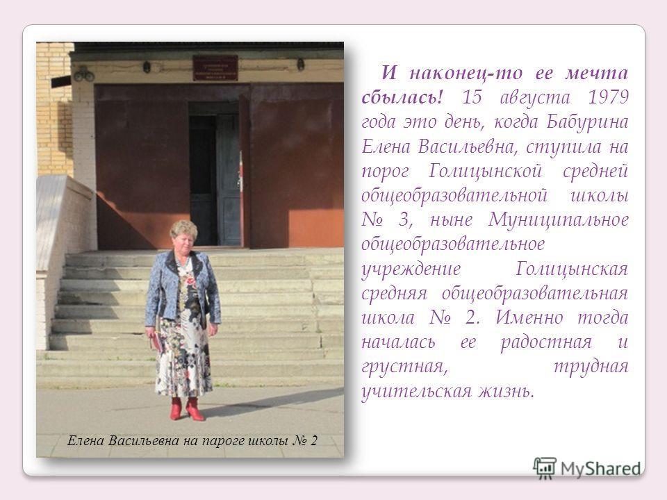 И наконец-то ее мечта сбылась! 15 августа 1979 года это день, когда Бабурина Елена Васильевна, ступила на порог Голицынской средней общеобразовательной школы 3, ныне Муниципальное общеобразовательное учреждение Голицынская средняя общеобразовательная