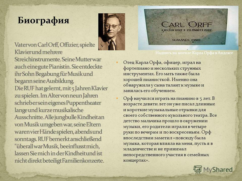 Отец Карла Орфа, офицер, играл на фортепиано и нескольких струнных инструментах. Его мать также была хорошей пианисткой. Именно она обнаружила у сына талант к музыке и занялась его обучением. Орф научился играть на пианино в 5 лет. В возрасте девяти