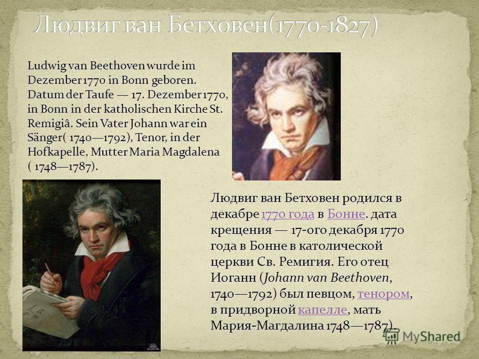 Людвиг ван Бетховен родился в декабре 1770 года в Бонне. дата крещения 17-ого декабря 1770 года в Бонне в католической церкви Св. Ремигия. Его отец Иоганн (Johann van Beethoven, 17401792) был певцом, тенором, в придворной капелле, мать Мария-Магдалин