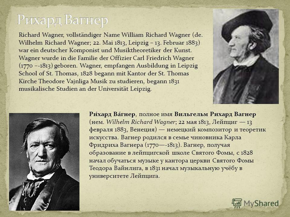 Ри́хард Ва́гнер, полное имя Вильгельм Рихард Вагнер (нем. Wilhelm Richard Wagner; 22 мая 1813, Лейпциг 13 февраля 1883, Венеция) немецкий композитор и теоретик искусства. Вагнер родился в семье чиновника Карла Фридриха Вагнера (1770-1813). Вагнер, по