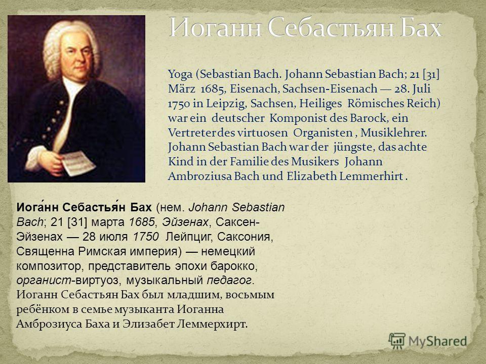 Иога́нн Себастья́н Бах (нем. Johann Sebastian Bach; 21 [31] марта 1685, Эйзенах, Саксен- Эйзенах 28 июля 1750 Лейпциг, Саксония, Священна Римская империя) немецкий композитор, представитель эпохи барокко, органист-виртуоз, музыкальный педагог. Иоганн