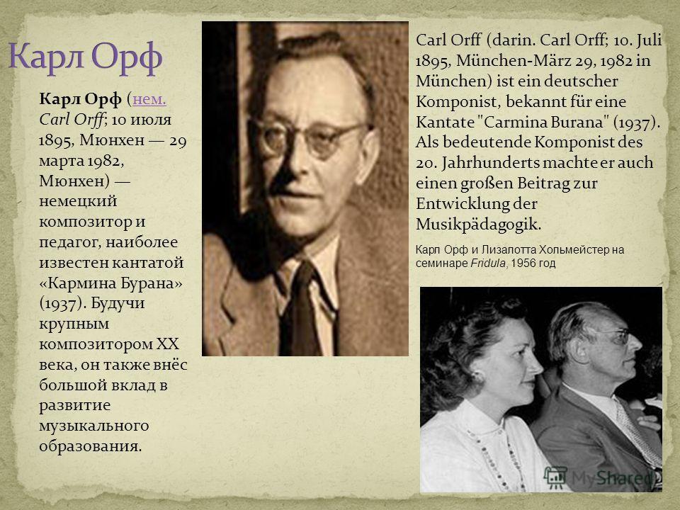 Карл Орф и Лизaлотта Хольмейстер на семинаре Fridula, 1956 год Карл Орф (нем. Carl Orff; 10 июля 1895, Мюнхен 29 марта 1982, Мюнхен) немецкий композитор и педагог, наиболее известен кантатой «Кармина Бурана» (1937). Будучи крупным композитором XX век