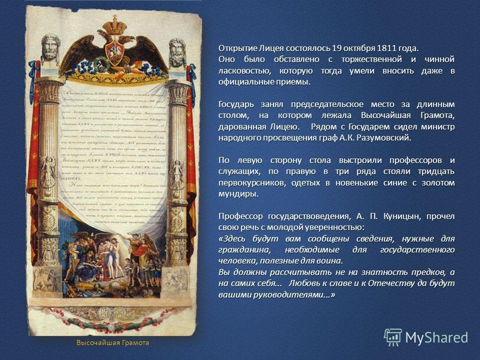 Открытие Лицея состоялось 19 октября 1811 года. Оно было обставлено с торжественной и чинной ласковостью, которую тогда умели вносить даже в официальные приемы. Государь занял председательское место за длинным столом, на котором лежала Высочайшая Гра