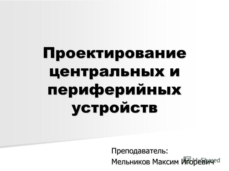 Проектирование центральных и периферийных устройств Преподаватель: Мельников Максим Игоревич
