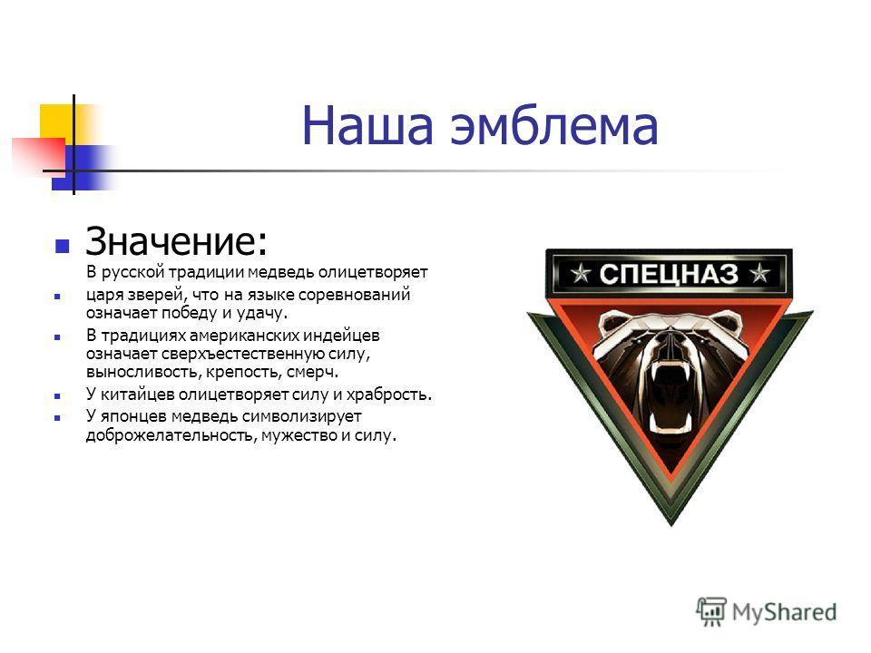 Наша эмблема Значение: В русской традиции медведь олицетворяет царя зверей, что на языке соревнований означает победу и удачу. В традициях американских индейцев означает сверхъестественную силу, выносливость, крепость, смерч. У китайцев олицетворяет