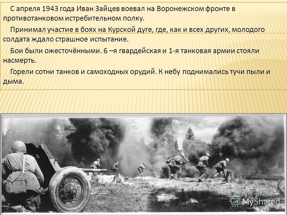 С апреля 1943 года Иван Зайцев воевал на Воронежском фронте в противотанковом истребительном полку. Принимал участие в боях на Курской дуге, где, как и всех других, молодого солдата ждало страшное испытание. Бои были ожесточёнными. 6 –я гвардейская и