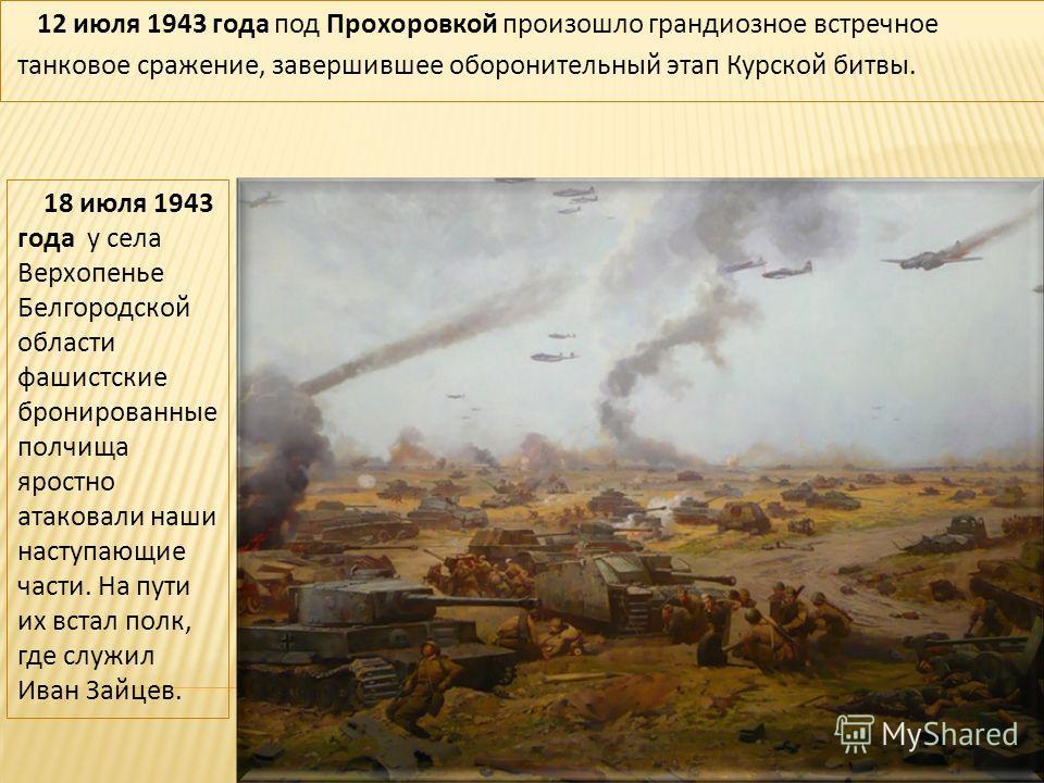 12 июля 1943 года под Прохоровкой произошло грандиозное встречное танковое сражение, завершившее оборонительный этап Курской битвы. 18 июля 1943 года у села Верхопенье Белгородской области фашистские бронированные полчища яростно атаковали наши насту