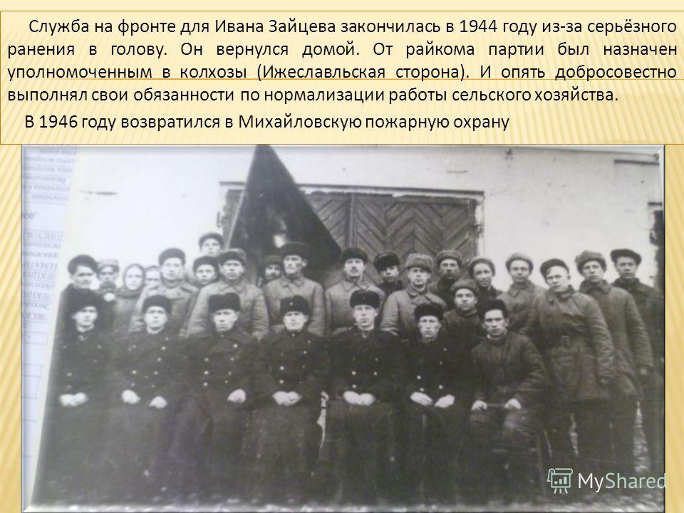 Служба на фронте для Ивана Зайцева закончилась в 1944 году из-за серьёзного ранения в голову. Он вернулся домой. От райкома партии был назначен уполномоченным в колхозы (Ижеславльская сторона). И опять добросовестно выполнял свои обязанности по норма