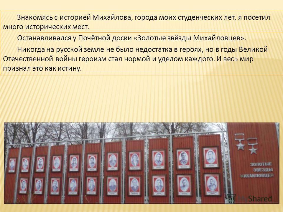 Знакомясь с историей Михайлова, города моих студенческих лет, я посетил много исторических мест. Останавливался у Почётной доски «Золотые звёзды Михайловцев». Никогда на русской земле не было недостатка в героях, но в годы Великой Отечественной войны