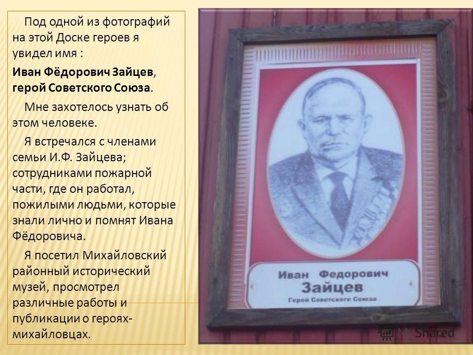 Под одной из фотографий на этой Доске героев я увидел имя : Иван Фёдорович Зайцев, герой Советского Союза. Мне захотелось узнать об этом человеке. Я встречался с членами семьи И.Ф. Зайцева; сотрудниками пожарной части, где он работал, пожилыми людьми