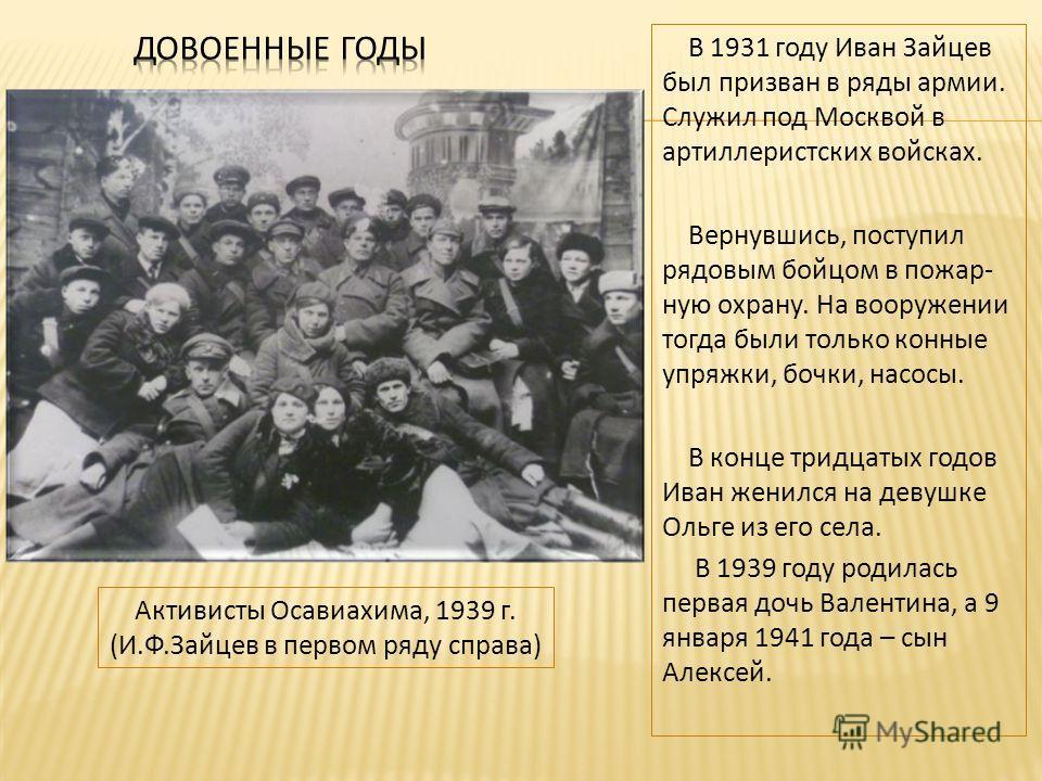 В 1931 году Иван Зайцев был призван в ряды армии. Служил под Москвой в артиллеристских войсках. Вернувшись, поступил рядовым бойцом в пожар- ную охрану. На вооружении тогда были только конные упряжки, бочки, насосы. В конце тридцатых годов Иван женил