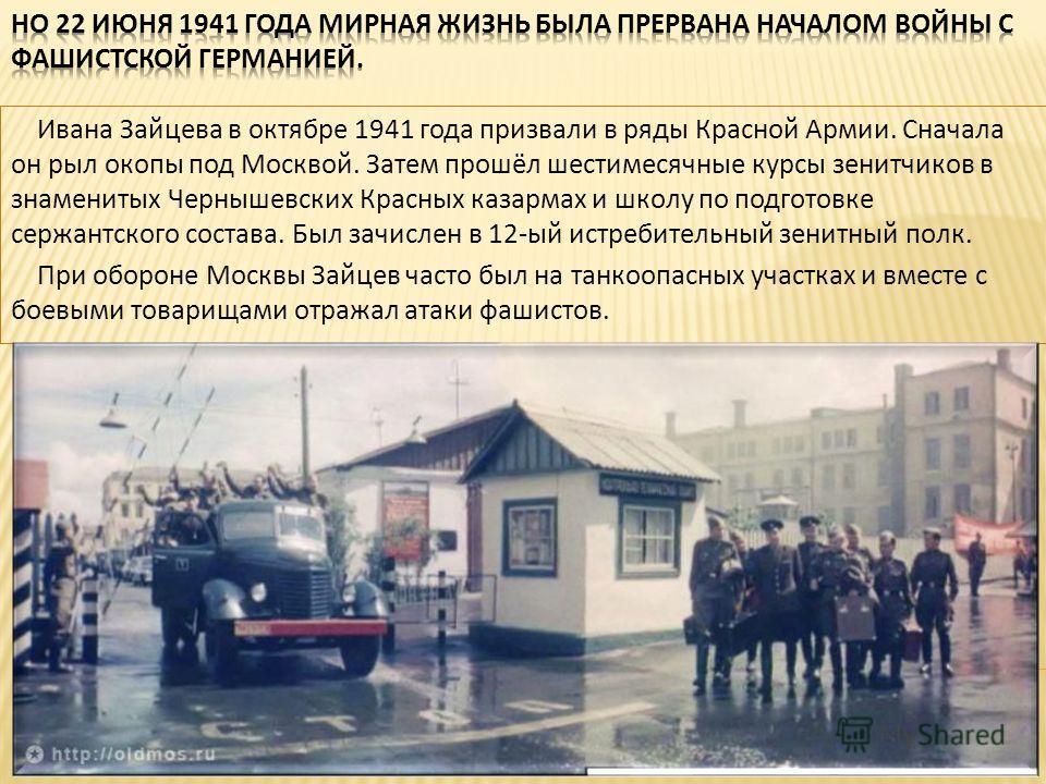Ивана Зайцева в октябре 1941 года призвали в ряды Красной Армии. Сначала он рыл окопы под Москвой. Затем прошёл шестимесячные курсы зенитчиков в знаменитых Чернышевских Красных казармах и школу по подготовке сержантского состава. Был зачислен в 12-ый