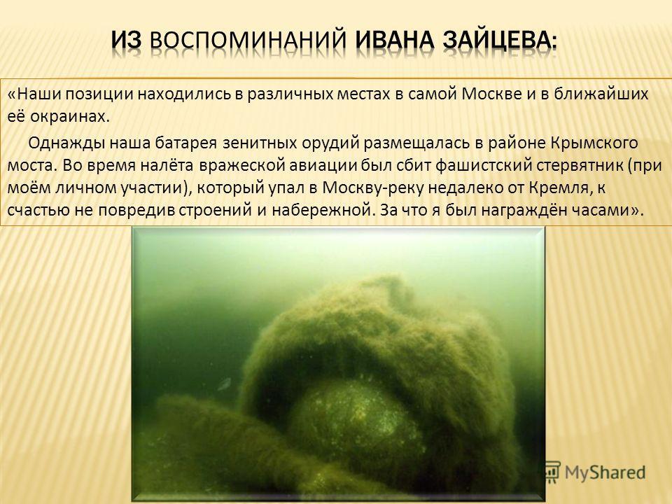 «Наши позиции находились в различных местах в самой Москве и в ближайших её окраинах. Однажды наша батарея зенитных орудий размещалась в районе Крымского моста. Во время налёта вражеской авиации был сбит фашистский стервятник (при моём личном участии