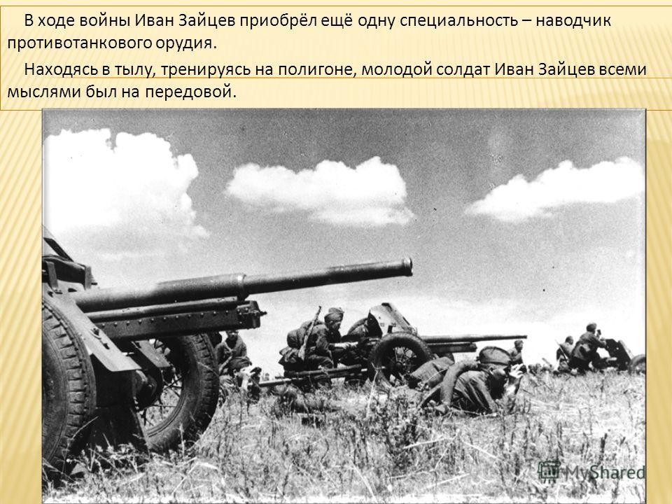 В ходе войны Иван Зайцев приобрёл ещё одну специальность – наводчик противотанкового орудия. Находясь в тылу, тренируясь на полигоне, молодой солдат Иван Зайцев всеми мыслями был на передовой.