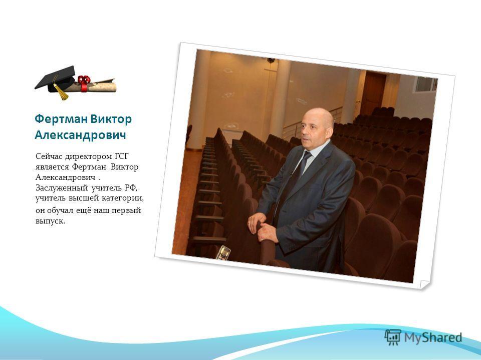 Фертман Виктор Александрович Сейчас директором ГСГ является Фертман Виктор Александрович. Заслуженный учитель РФ, учитель высшей категории, он обучал ещё наш первый выпуск.