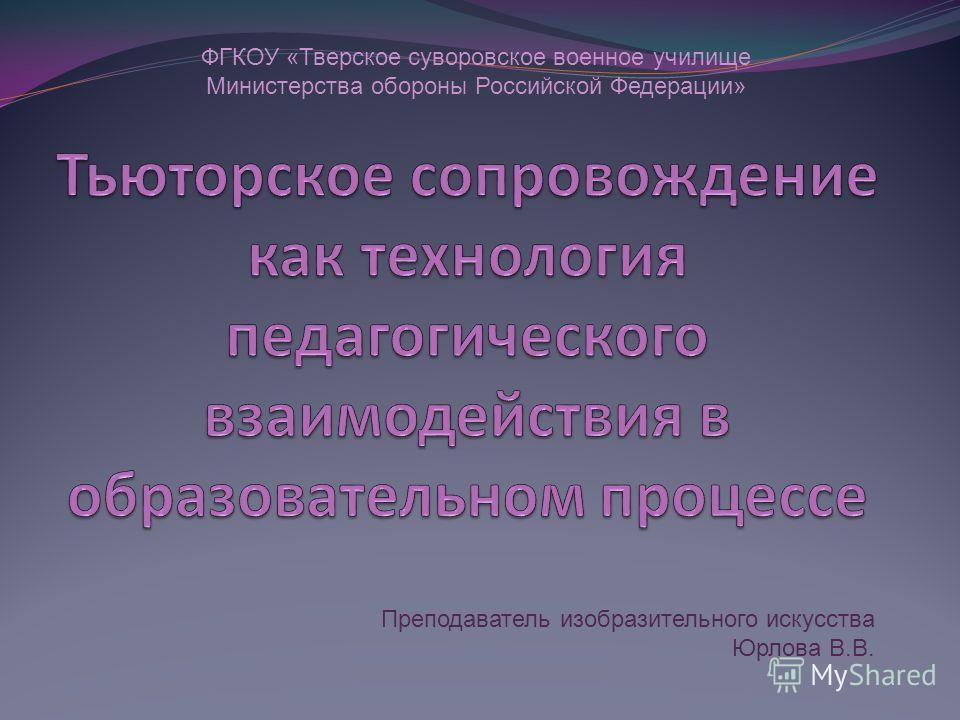 Преподаватель изобразительного искусства Юрлова В.В. ФГКОУ «Тверское суворовское военное училище Министерства обороны Российской Федерации»