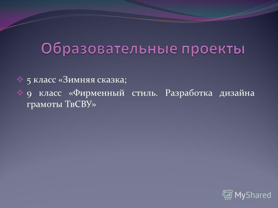 5 класс «Зимняя сказка; 9 класс «Фирменный стиль. Разработка дизайна грамоты ТвСВУ»