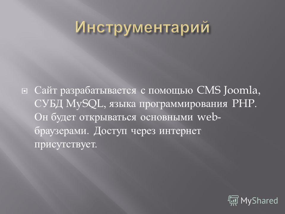 Сайт разрабатывается с помощью CMS Joomla, СУБД MySQL, языка программирования PHP. Он будет открываться основными web- браузерами. Доступ через интернет присутствует.