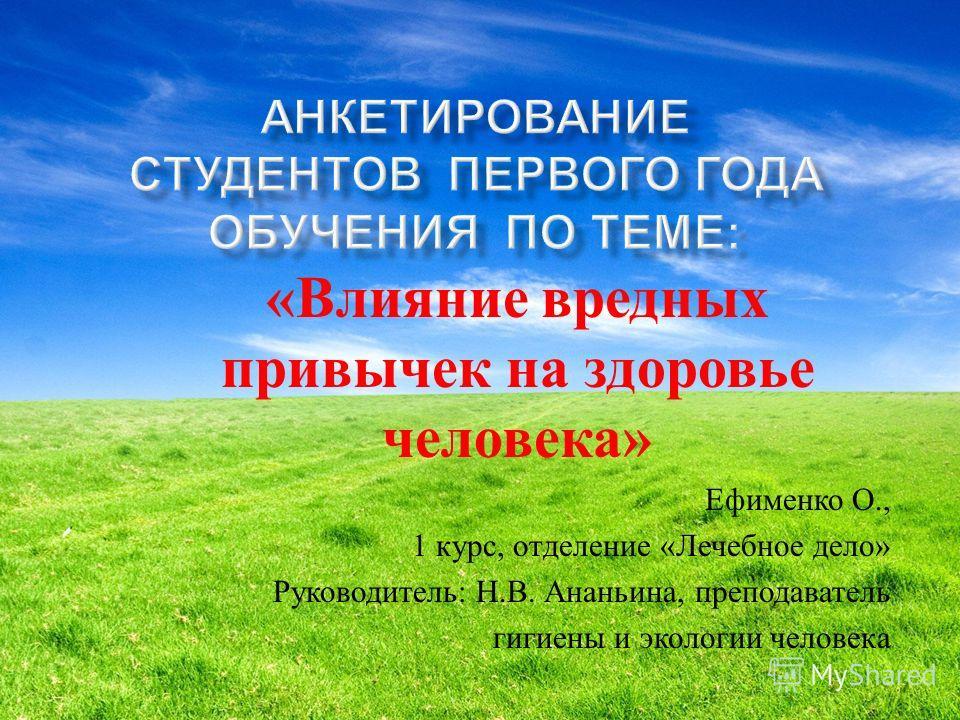 « Влияние вредных привычек на здоровье человека » Ефименко О., 1 курс, отделение « Лечебное дело » Руководитель : Н. В. Ананьина, преподаватель гигиены и экологии человека
