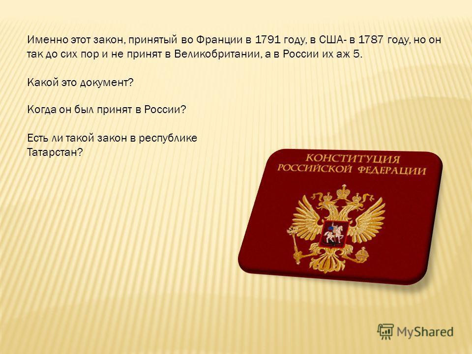 Именно этот закон, принятый во Франции в 1791 году, в США- в 1787 году, но он так до сих пор и не принят в Великобритании, а в России их аж 5. Какой это документ? Когда он был принят в России? Есть ли такой закон в республике Татарстан?