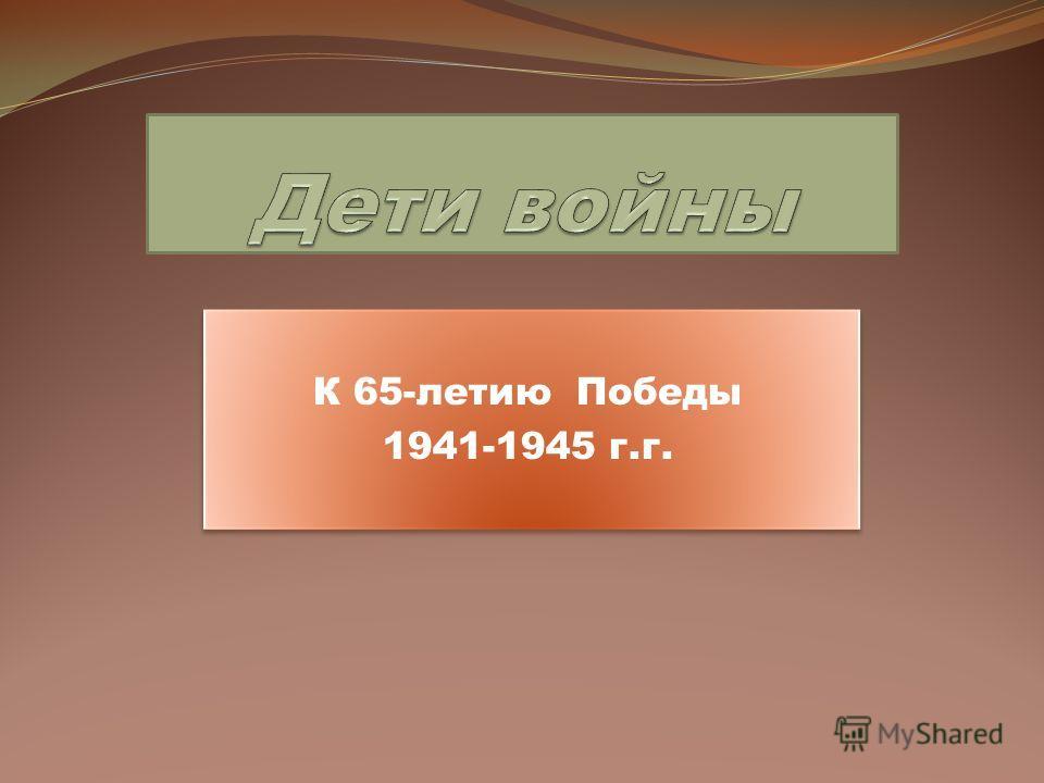 К 65-летию Победы 1941-1945 г.г. К 65-летию Победы 1941-1945 г.г.