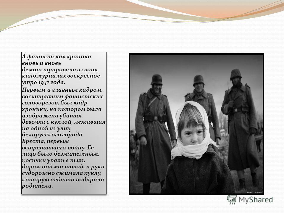 А фашистская хроника вновь и вновь демонстрировала в своих киножурналах воскресное утро 1941 года. Первым и главным кадром, восхищавшим фашистских головорезов, был кадр хроники, на котором была изображена убитая девочка с куклой, лежавшая на одной из