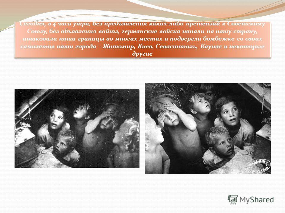 Сегодня, в 4 часа утра, без предъявления каких-либо претензий к Советскому Союзу, без объявления войны, германские войска напали на нашу страну, атаковали наши границы во многих местах и подвергли бомбежке со своих самолетов наши города – Житомир, Ки