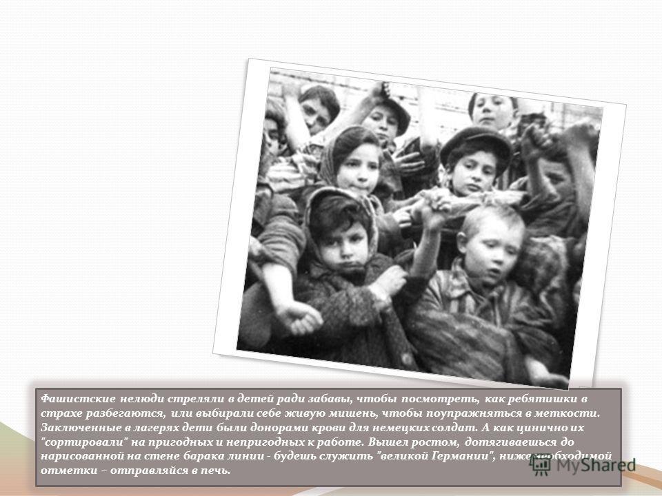 Фашистские нелюди стреляли в детей ради забавы, чтобы посмотреть, как ребятишки в страхе разбегаются, или выбирали себе живую мишень, чтобы поупражняться в меткости. Заключенные в лагерях дети были донорами крови для немецких солдат. А как цинично их