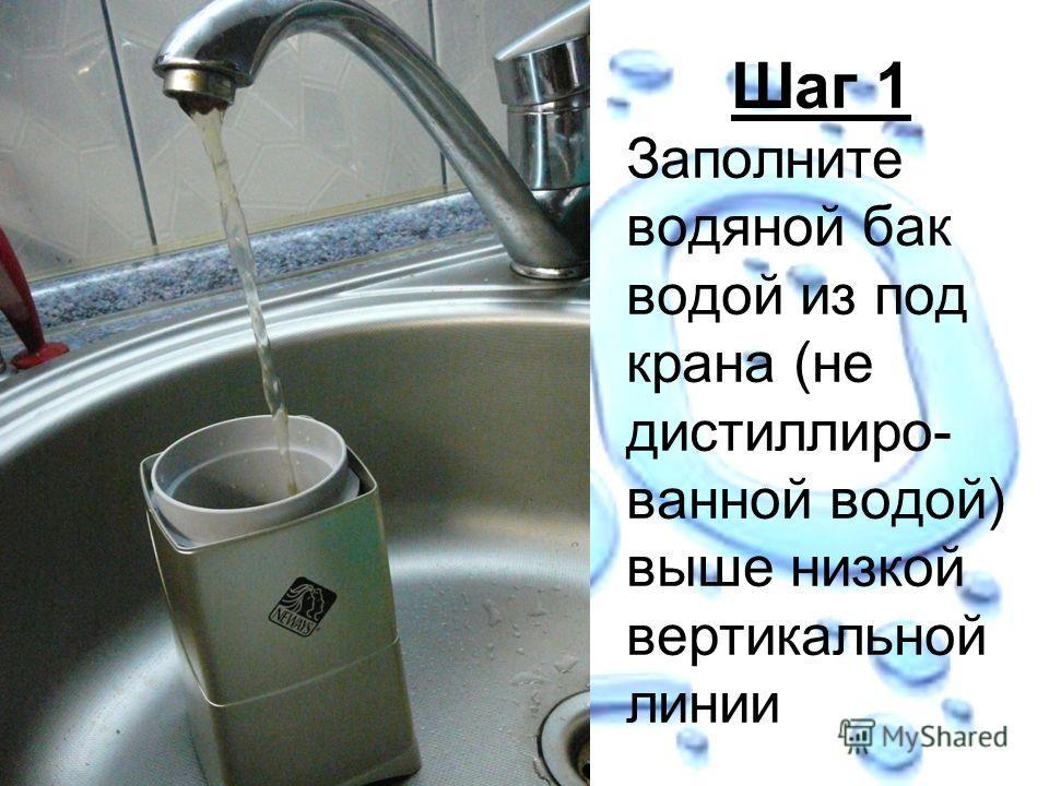 Шаг 1 Заполните водяной бак водой из под крана (не дистиллиро- ванной водой) выше низкой вертикальной линии