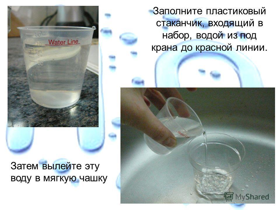 Заполните пластиковый стаканчик, входящий в набор, водой из под крана до красной линии. Затем вылейте эту воду в мягкую чашку