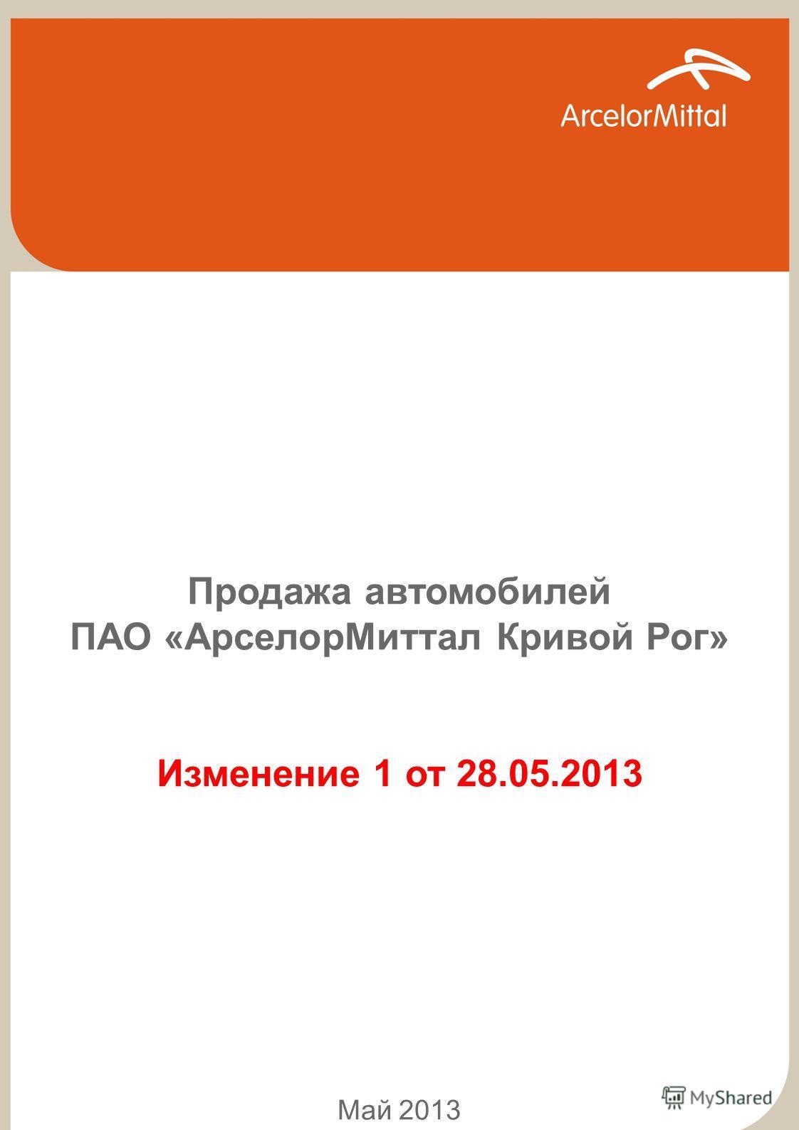 АВТОТРАНСПОРТ 1 Продажа автомобилей ПАО «АрселорМиттал Кривой Рог» Изменение 1 от 28.05.2013 Май 2013