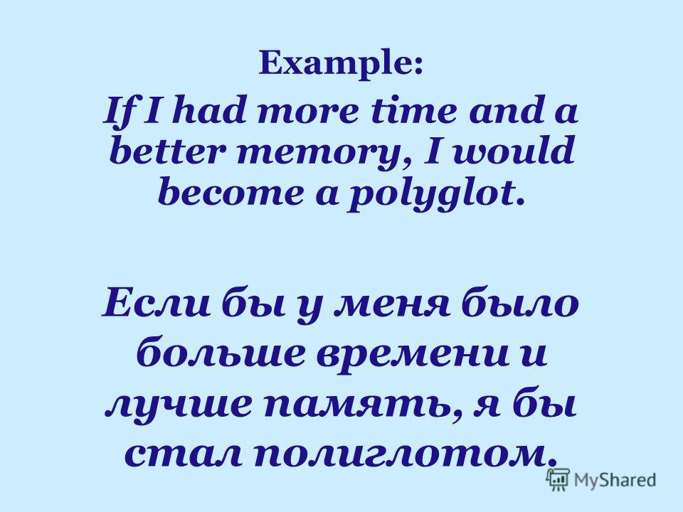 Если бы у меня было больше времени и лучше память, я бы стал полиглотом. Example: If I had more time аnd a better memory, I would become a polyglot.