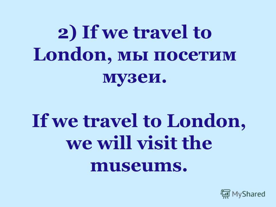 If we travel to London, we will visit the museums. 2) If we travel to London, мы посетим музеи.