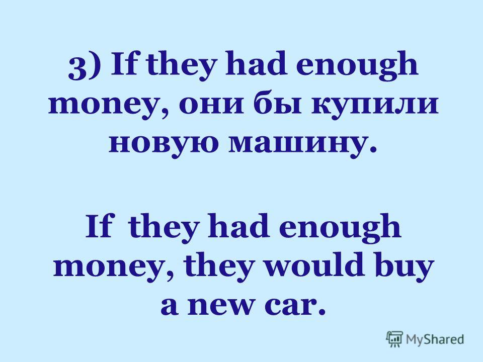 If they had enough money, they would buy a new car. 3) If they had enough money, они бы купили новую машину.