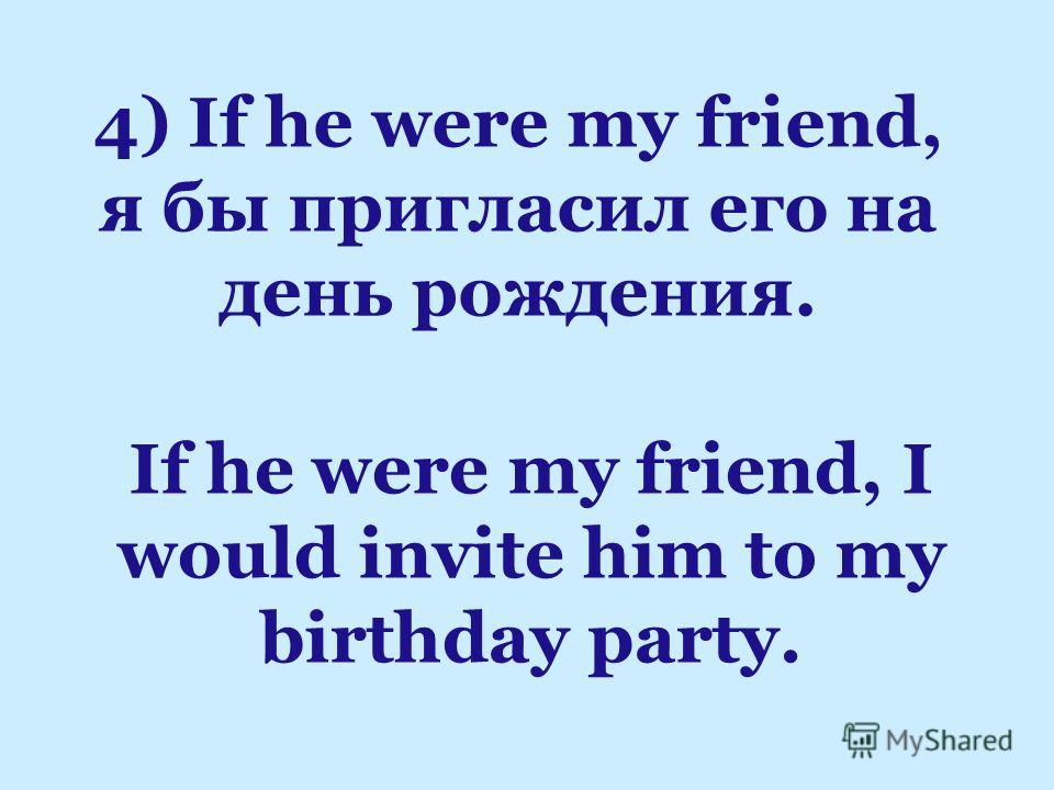 If he were my friend, I would invite him to my birthday party. 4) If he were my friend, я бы пригласил его на день рождения.
