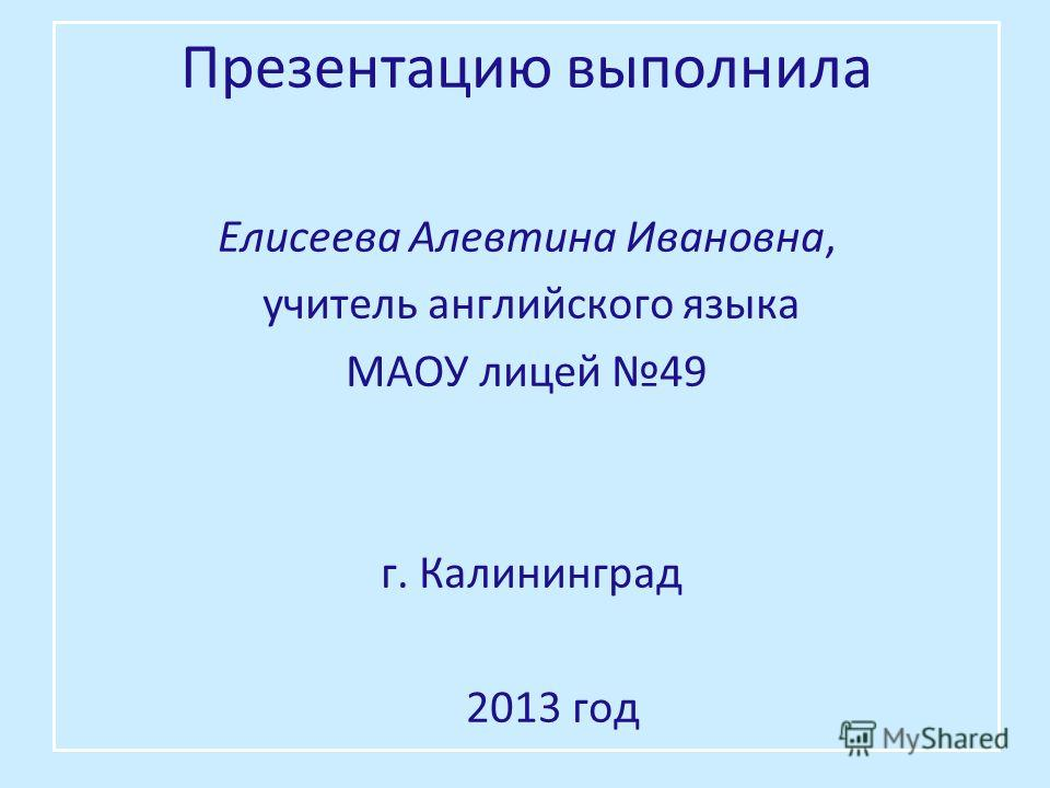 Презентацию выполнила Елисеева Алевтина Ивановна, учитель английского языка МАОУ лицей 49 г. Калининград 2013 год