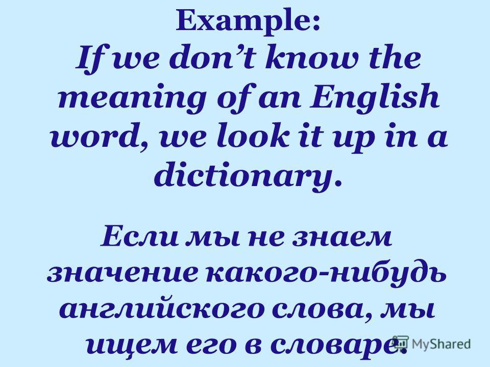 Если мы не знаем значение какого-нибудь английского слова, мы ищем его в словаре. Example: If we dont know the meaning of an English word, we look it up in a dictionary.