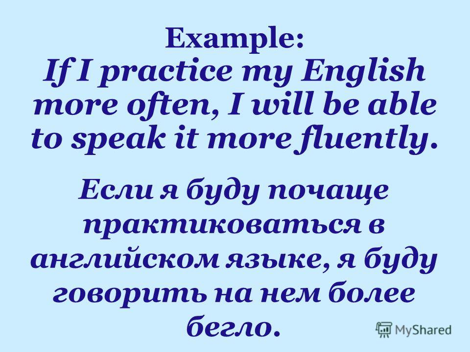 Если я буду почаще практиковаться в английском языке, я буду говорить на нем более бегло. Example: If I practice my English more often, I will be able to speak it more fluently.