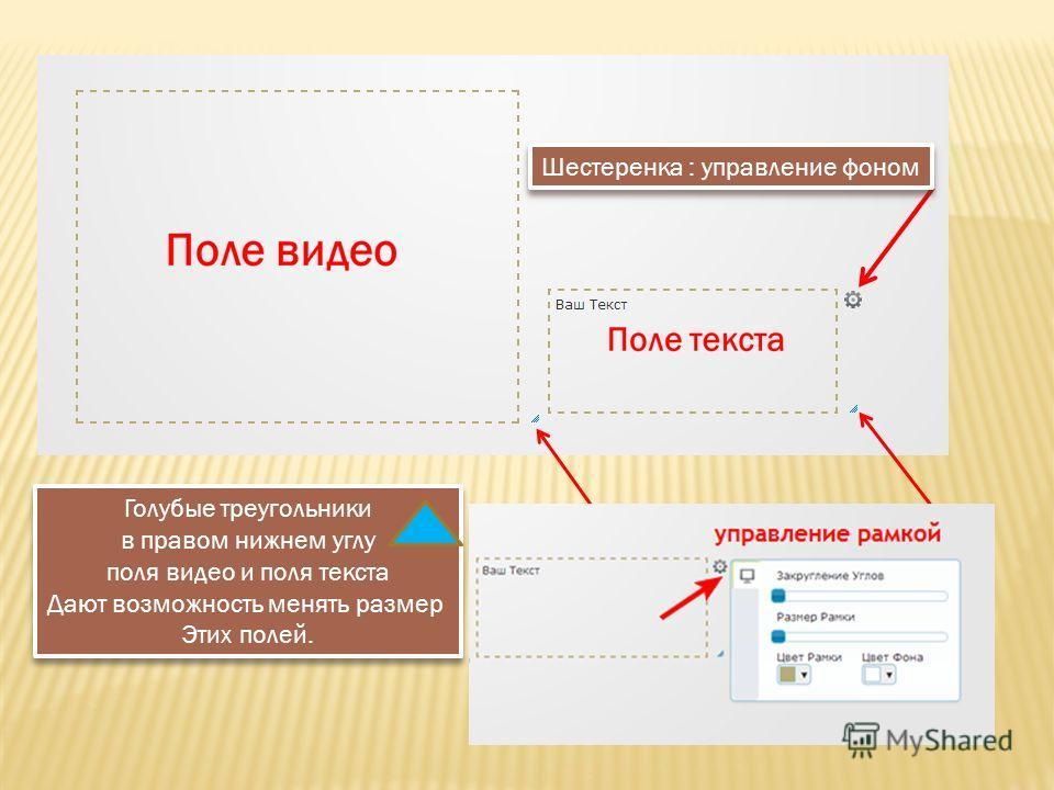 Голубые треугольники в правом нижнем углу поля видео и поля текста Дают возможность менять размер Этих полей. Голубые треугольники в правом нижнем углу поля видео и поля текста Дают возможность менять размер Этих полей. Шестеренка : управление фоном